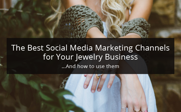 the best social media marketing channels for your jewelry